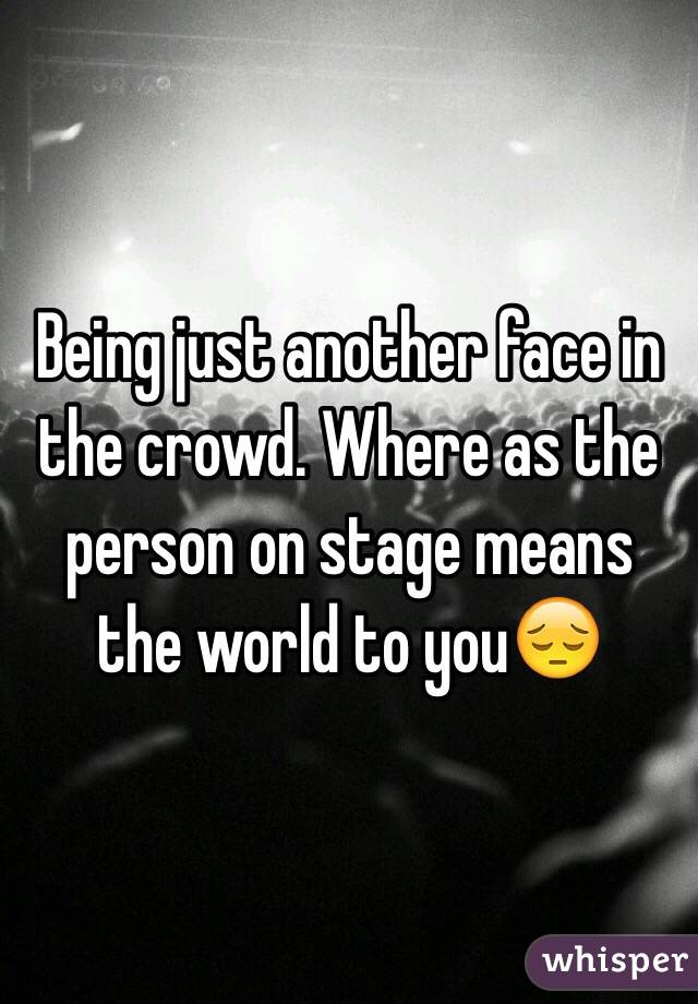 Being just another face in the crowd. Where as the person on stage means the world to you😔