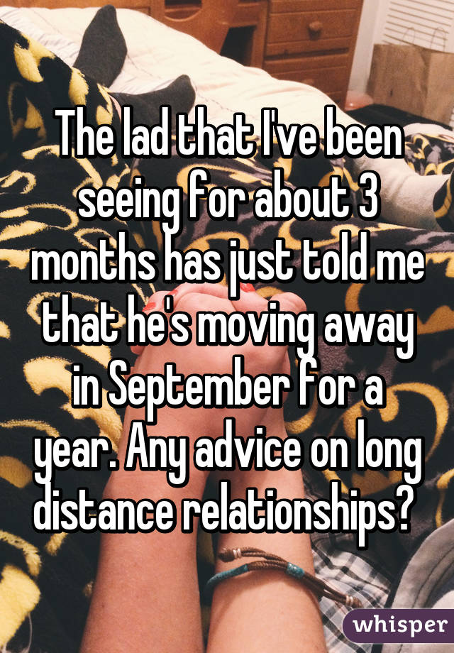 The lad that I've been seeing for about 3 months has just told me that he's moving away in September for a year. Any advice on long distance relationships?