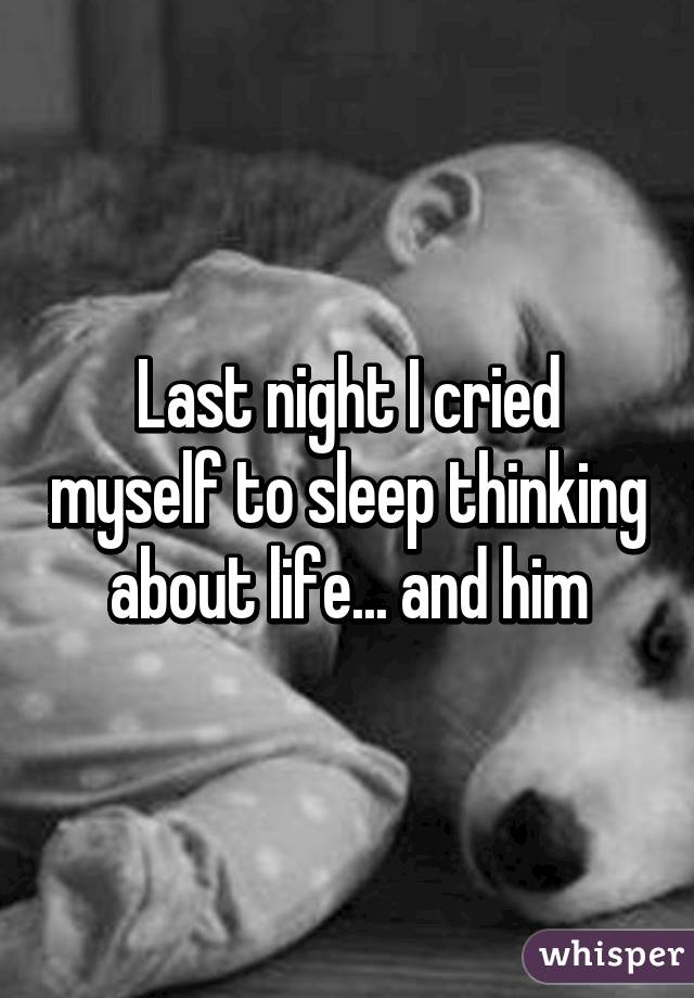 Last night I cried myself to sleep thinking about life... and him