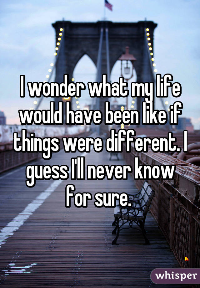 I wonder what my life would have been like if things were different. I guess I'll never know for sure.
