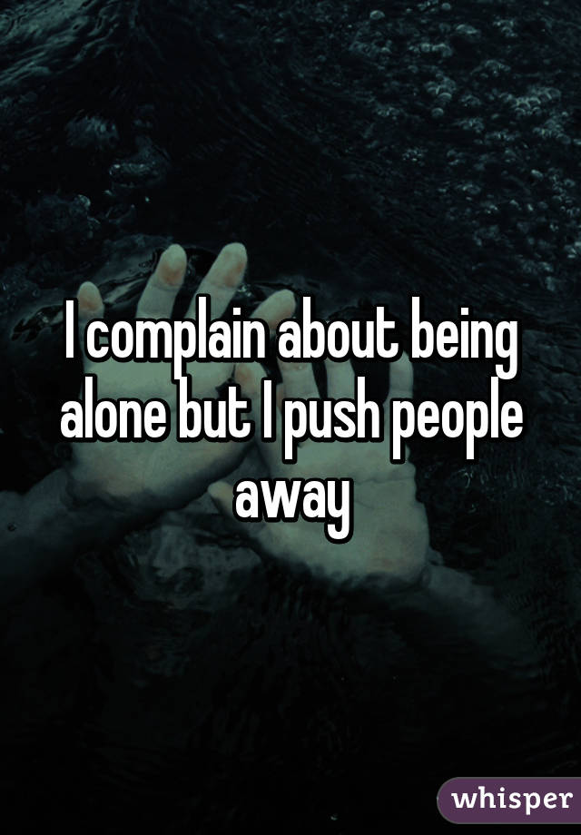I complain about being alone but I push people away