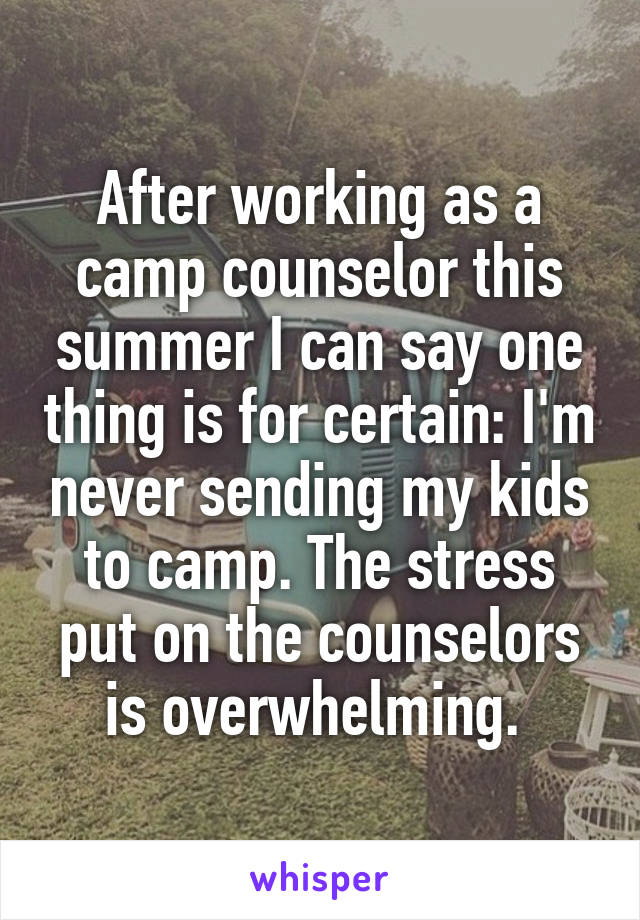 After working as a camp counselor this summer I can say one thing is for certain: I'm never sending my kids to camp. The stress put on the counselors is overwhelming.