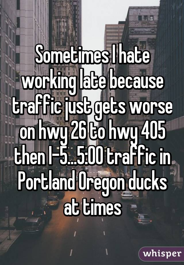 Sometimes I hate working late because traffic just gets worse on hwy