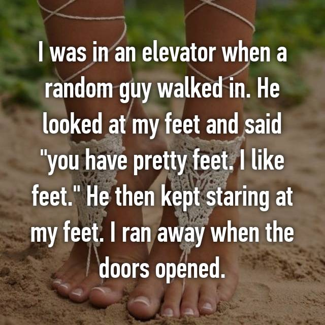 "I was in an elevator when a random guy walked in. He looked at my feet and said ""you have pretty feet. I like feet."" He then kept staring at my feet. I ran away when the doors opened."