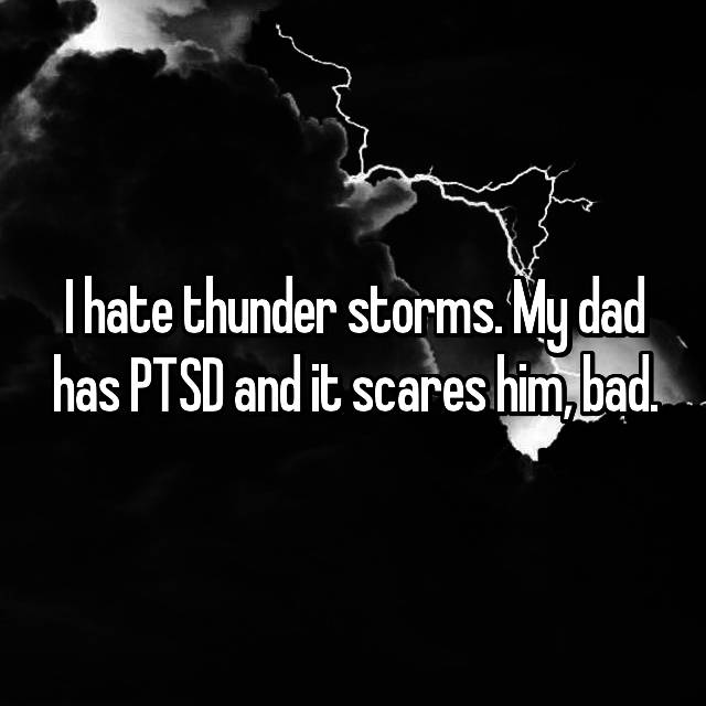 I hate thunder storms. My dad has PTSD and it scares him, bad.