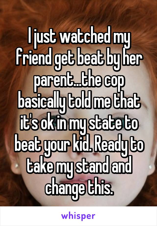 I just watched my friend get beat by her parent...the cop basically told me that it's ok in my state to beat your kid. Ready to take my stand and change this.