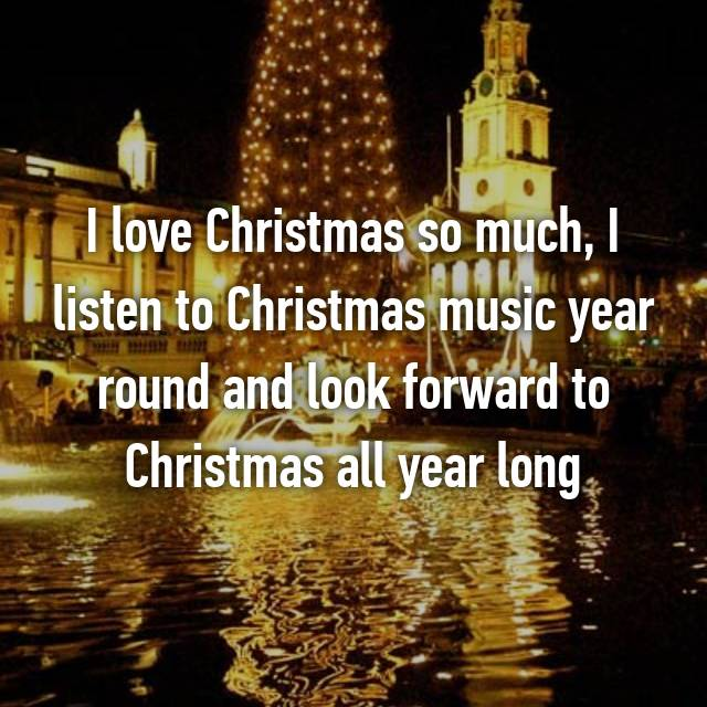 I love Christmas so much, I listen to Christmas music year round and look forward to Christmas all year long