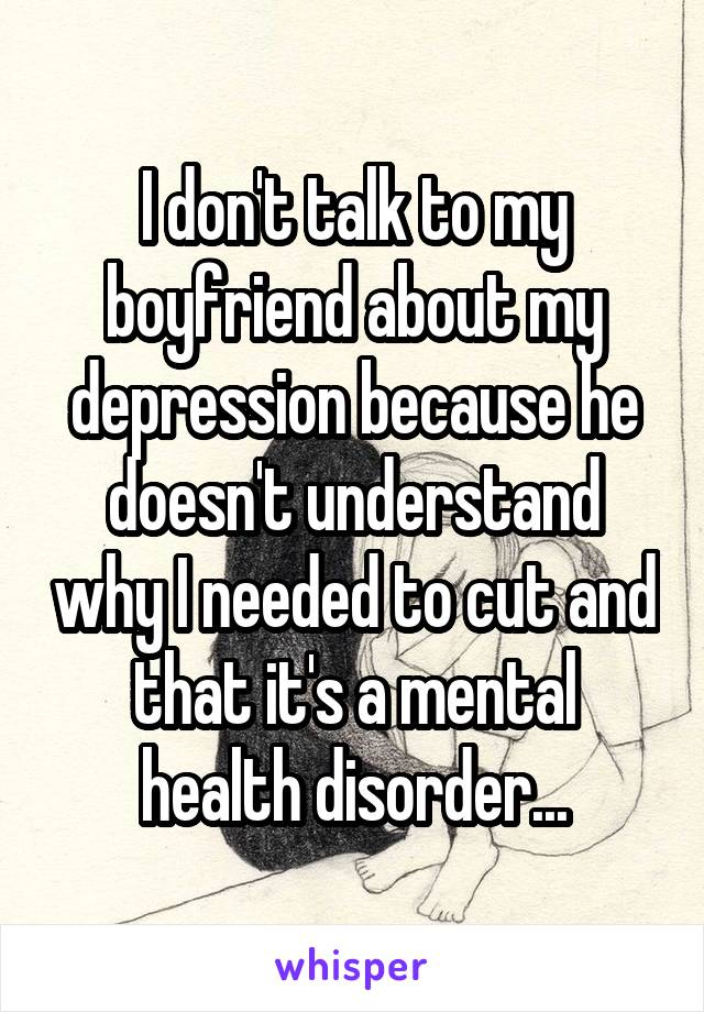 I don't talk to my boyfriend about my depression because he doesn't understand why I needed to cut and that it's a mental health disorder...