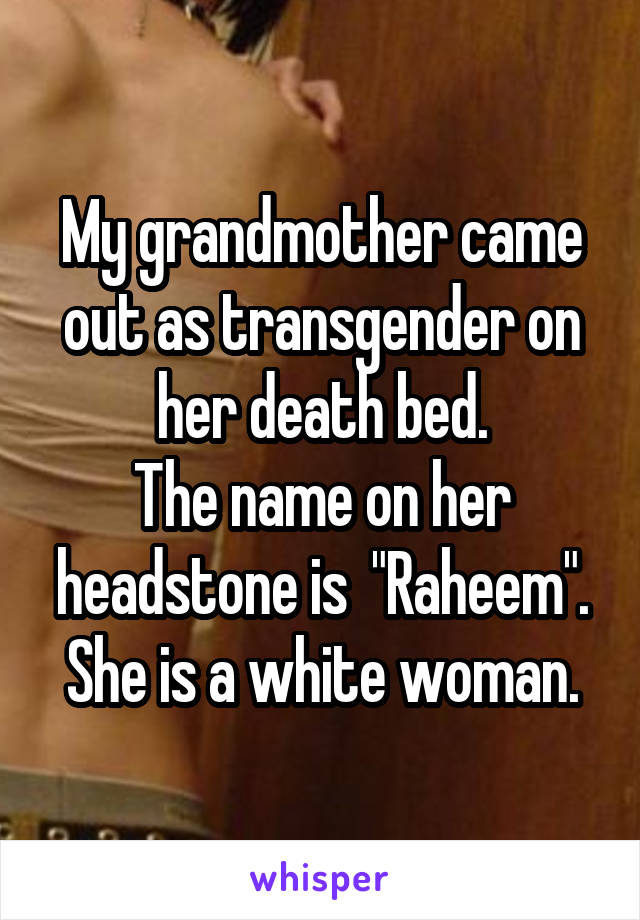 """My grandmother came out as transgender on her death bed. The name on her headstone is  """"Raheem"""". She is a white woman."""