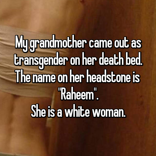 "My grandmother came out as transgender on her death bed. The name on her headstone is  ""Raheem"". She is a white woman."