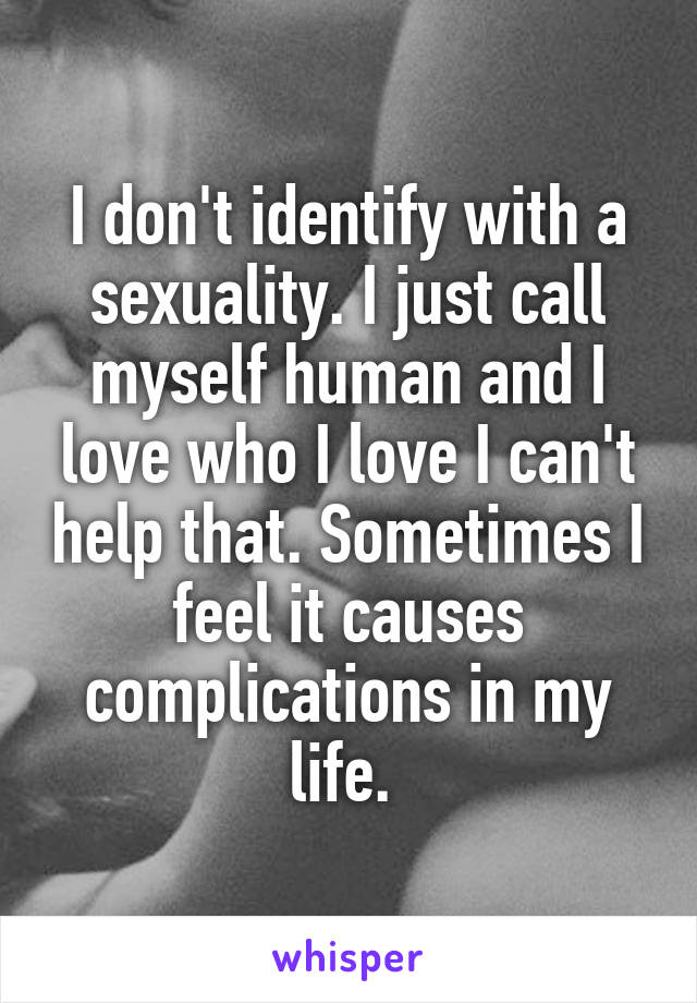 I don't identify with a sexuality. I just call myself human and I love who I love I can't help that. Sometimes I feel it causes complications in my life.
