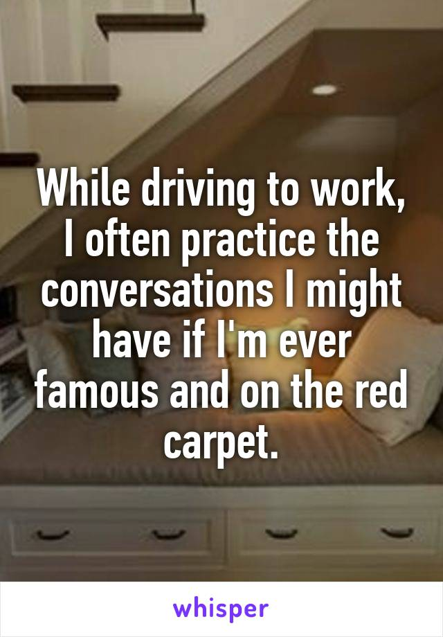 While driving to work, I often practice the conversations I might have if I'm ever famous and on the red carpet.
