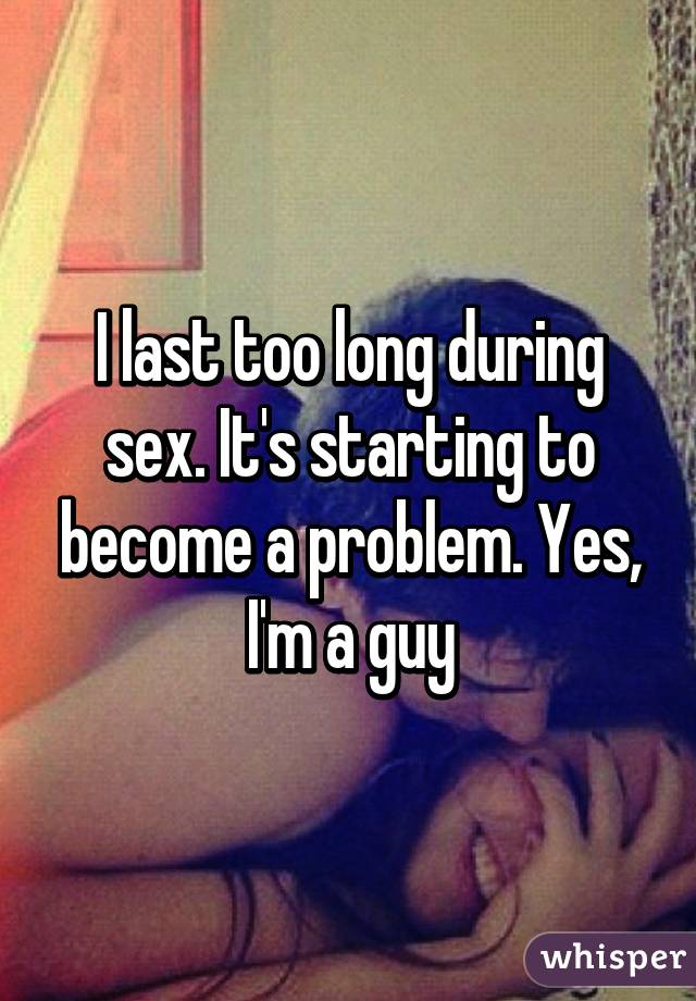 I last too long during sex. It's starting to become a problem. Yes, I'm a guy