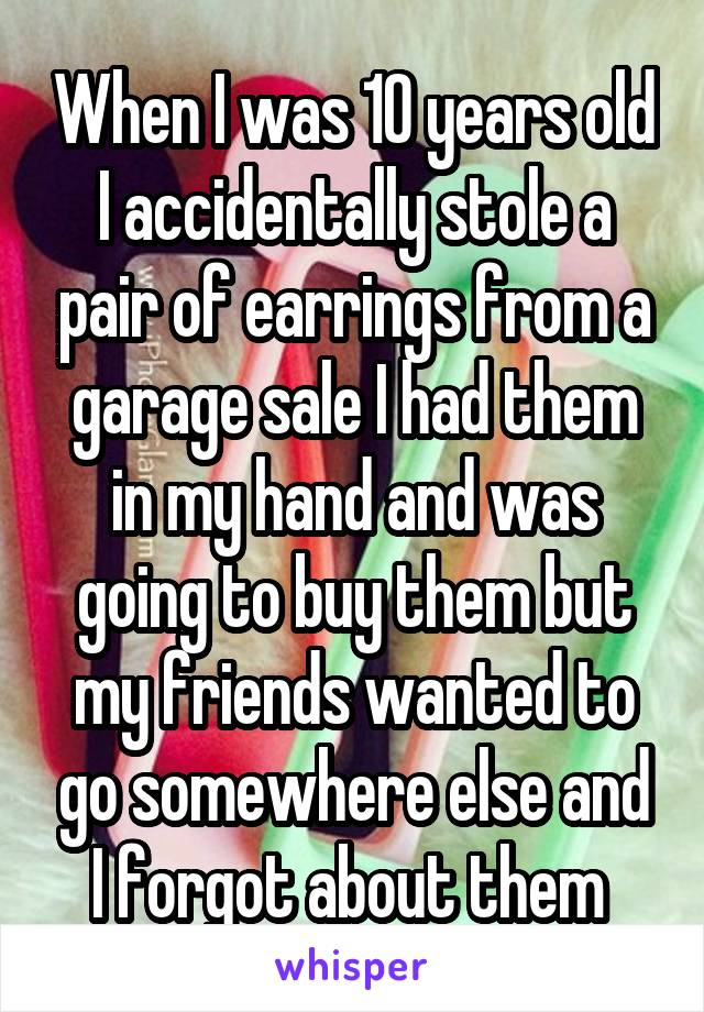 When I was 10 years old I accidentally stole a pair of earrings from a garage sale I had them in my hand and was going to buy them but my friends wanted to go somewhere else and I forgot about them