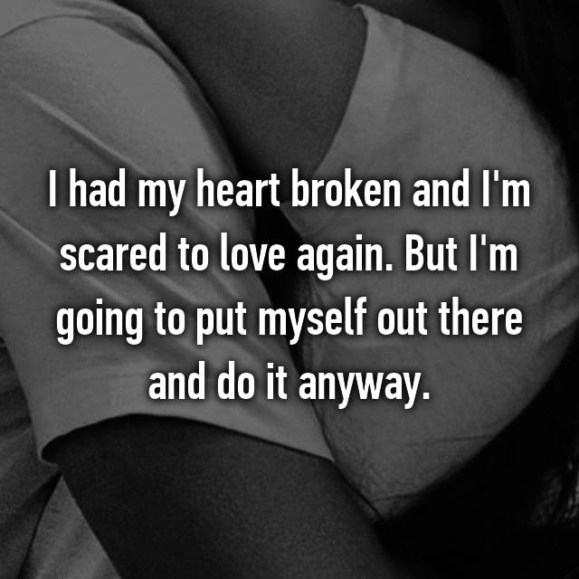 I had my heart broken and I'm scared to love again. But I'm going to put myself out there and do it anyway.