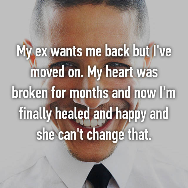 My ex wants me back but I've moved on. My heart was broken for months and now I'm finally healed and happy and she can't change that.