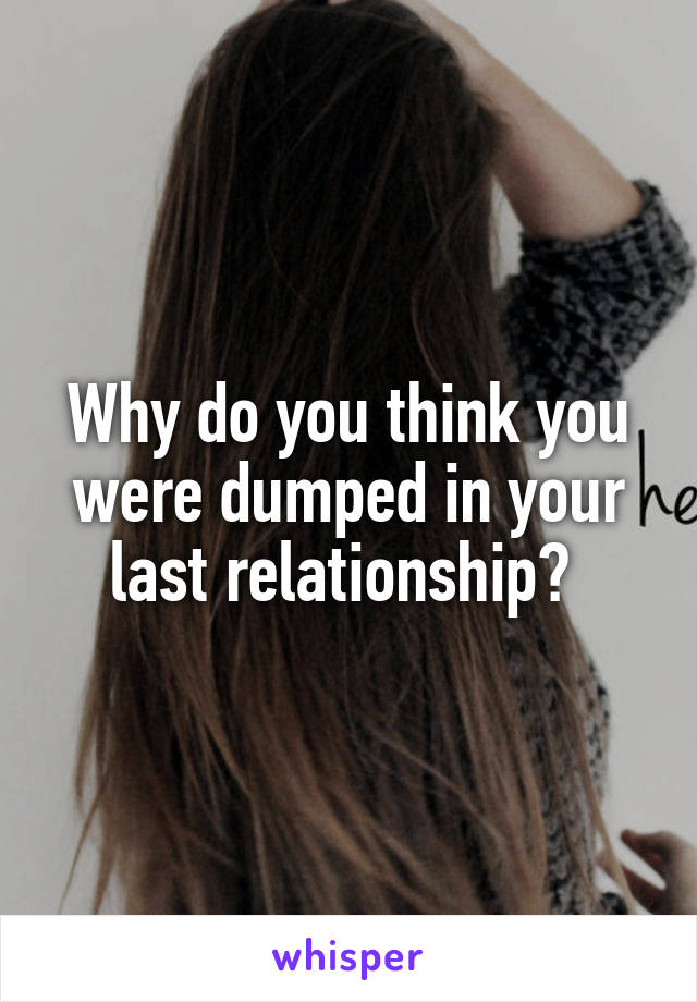 Why do you think you were dumped in your last relationship?