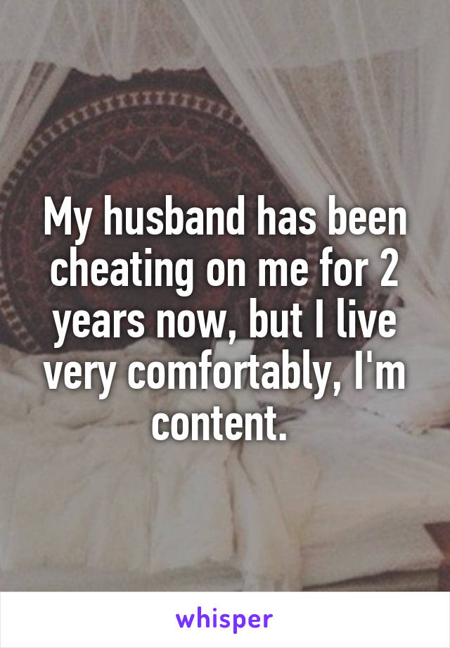 My husband has been cheating on me for 2 years now, but I live very comfortably, I'm content.