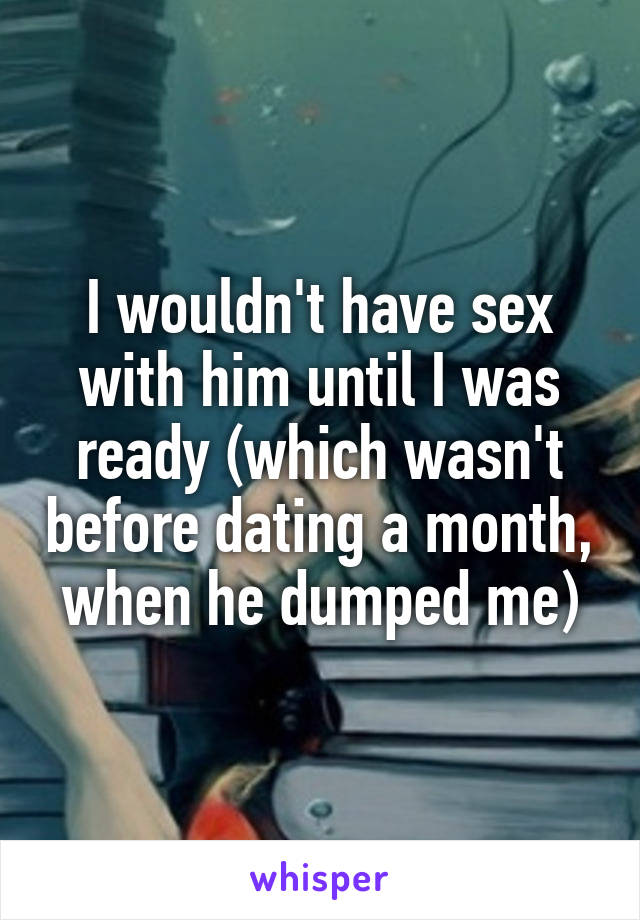 I wouldn't have sex with him until I was ready (which wasn't before dating a month, when he dumped me)