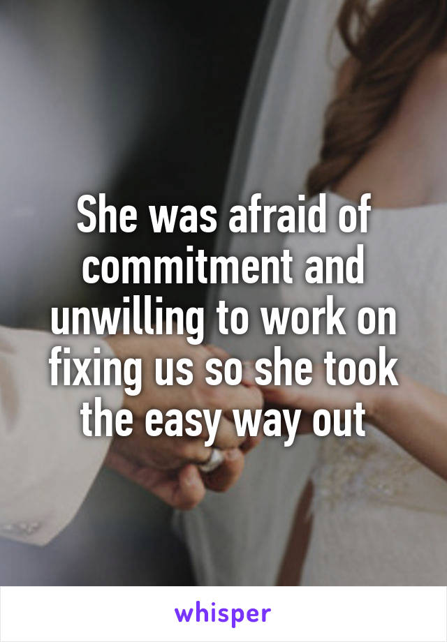 She was afraid of commitment and unwilling to work on fixing us so she took the easy way out