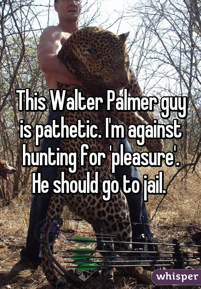 this walter palmer guy is pathetic i m against hunting for