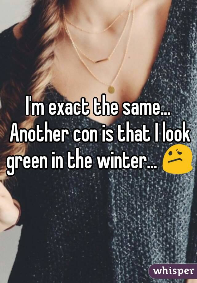 I'm exact the same... Another con is that I look green in the winter... 😕