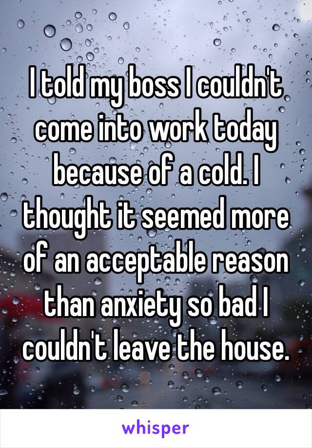 I told my boss I couldn't come into work today because of a cold. I thought it seemed more of an acceptable reason than anxiety so bad I couldn't leave the house.