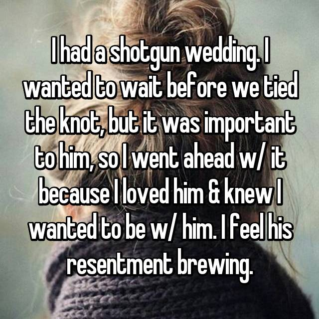 I had a shotgun wedding. I wanted to wait before we tied the knot, but it was important to him, so I went ahead w/ it because I loved him & knew I wanted to be w/ him. I feel his resentment brewing.