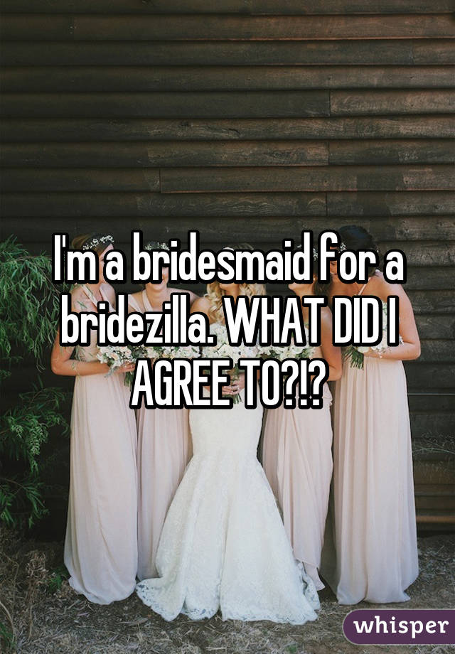 I'm a bridesmaid for a bridezilla. WHAT DID I AGREE TO?!?