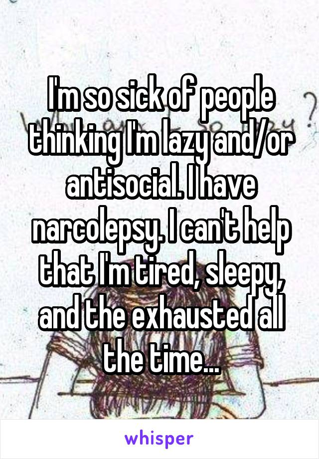 I'm so sick of people thinking I'm lazy and/or antisocial. I have narcolepsy. I can't help that I'm tired, sleepy, and the exhausted all the time...