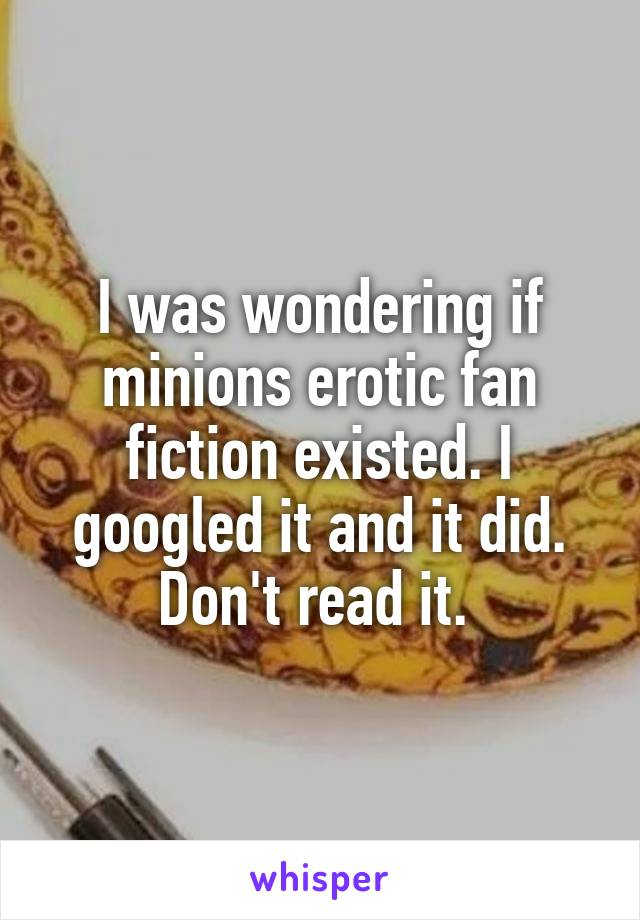 I was wondering if minions erotic fan fiction existed. I googled it and it did. Don't read it.