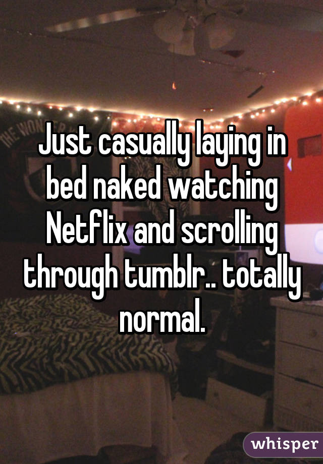 Just casually laying in bed naked watching Netflix and scrolling