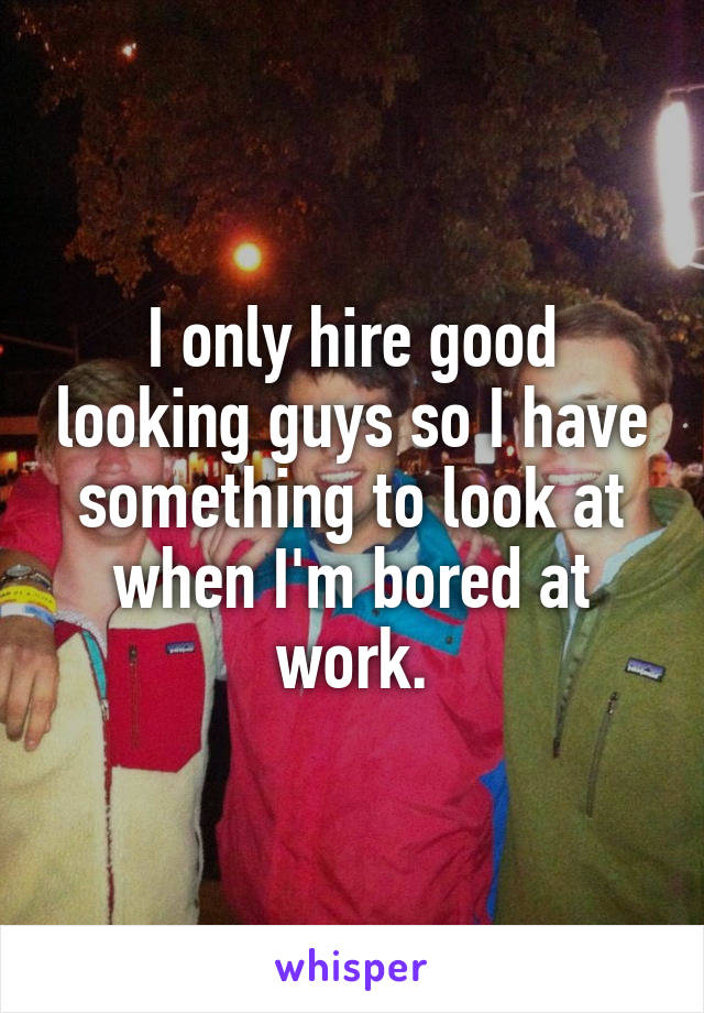 I only hire good looking guys so I have something to look at when I'm bored at work.