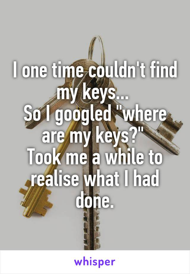 "I one time couldn't find my keys...  So I googled ""where are my keys?""  Took me a while to realise what I had done."