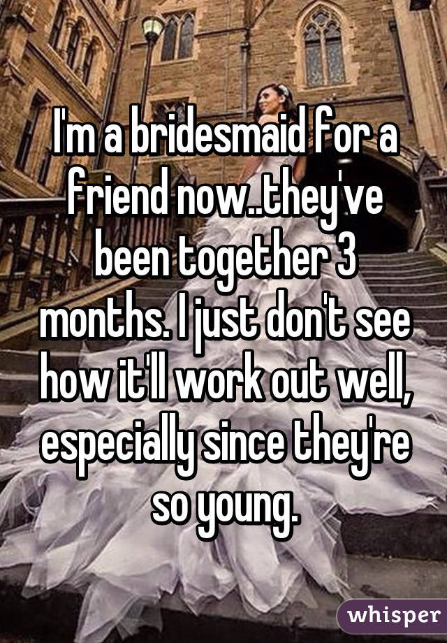 I'm a bridesmaid for a friend now..they've been together 3 months. I just don't see how it'll work out well, especially since they're so young.