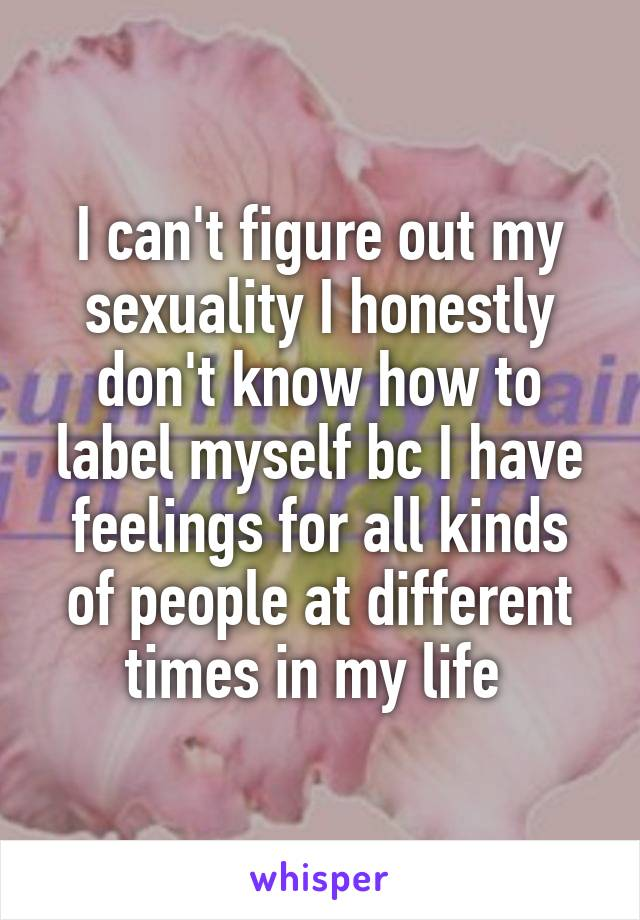 I can't figure out my sexuality I honestly don't know how to label myself bc I have feelings for all kinds of people at different times in my life