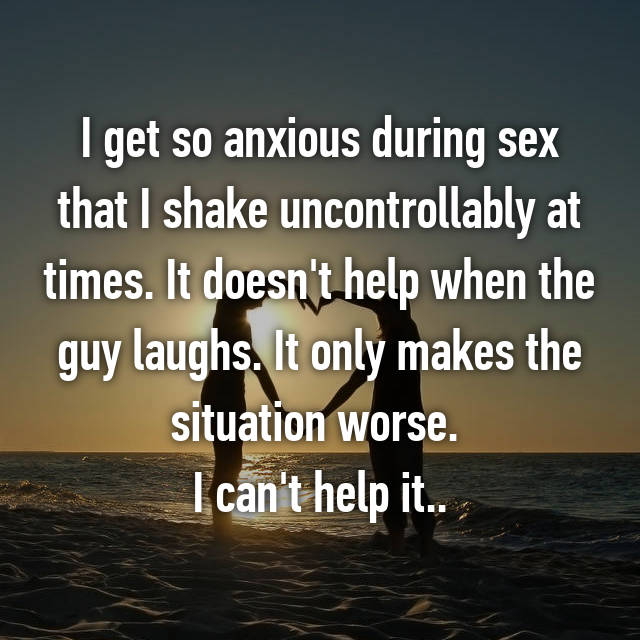 I get so anxious during sex that I shake uncontrollably at times. It doesn't help when the guy laughs. It only makes the situation worse.  I can't help it..