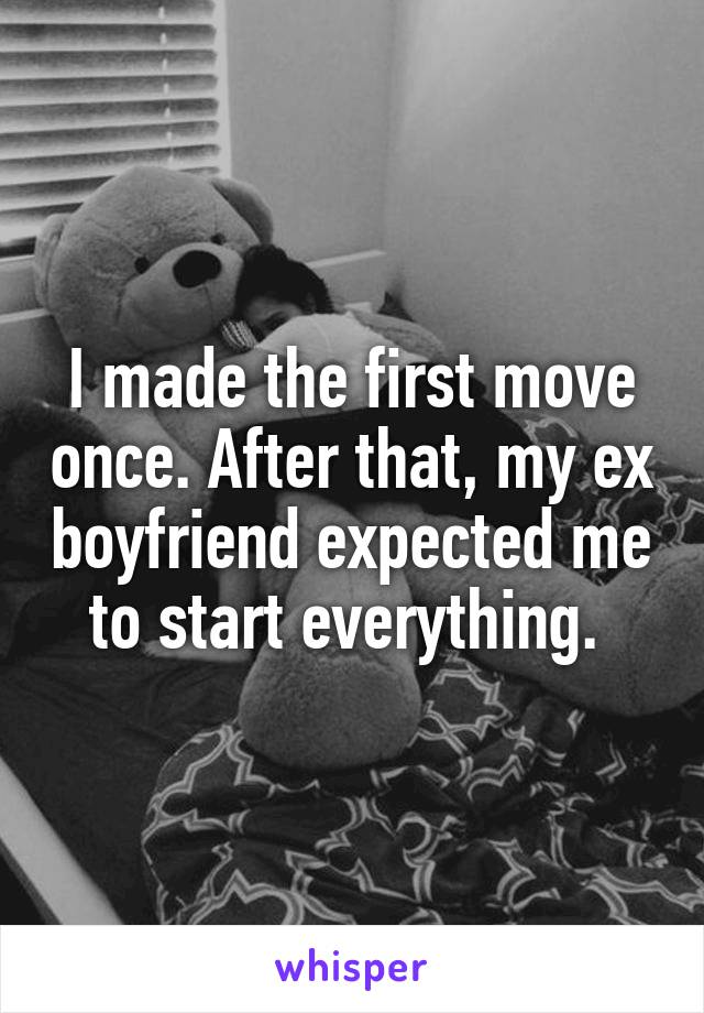 I made the first move once. After that, my ex boyfriend expected me to start everything.