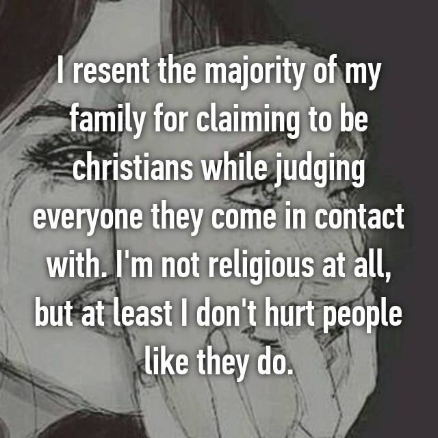 I resent the majority of my family for claiming to be christians while judging everyone they come in contact with. I'm not religious at all, but at least I don't hurt people like they do.