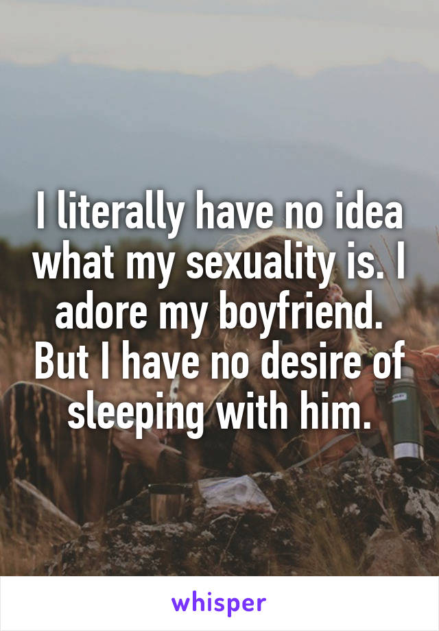 I literally have no idea what my sexuality is. I adore my boyfriend. But I have no desire of sleeping with him.