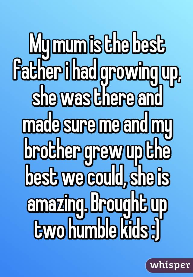 my mum is the best father i had growing up she was there and made