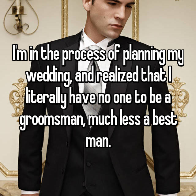 I'm in the process of planning my wedding, and realized that I literally have no one to be a groomsman, much less a best man.