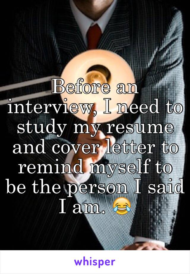 Before an interview, I need to study my resume and cover letter to remind myself to be the person I said I am. 😂
