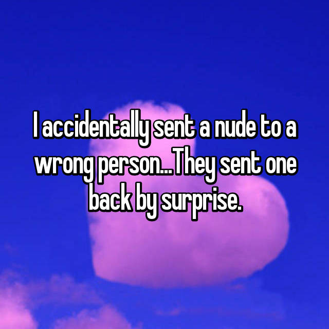 I accidentally sent a nude to a wrong person...They sent one back by surprise.