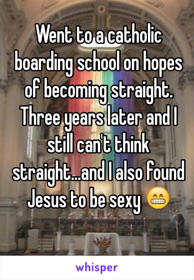 Went to a catholic boarding school on hopes of becoming straight. Three years later and I still can't think straight...and I also found Jesus to be sexy 😁
