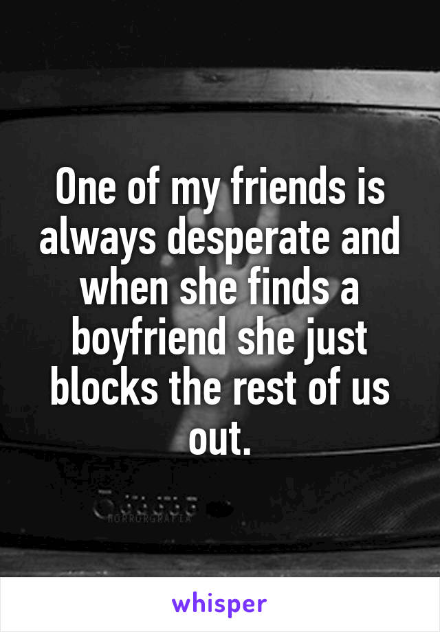 One of my friends is always desperate and when she finds a boyfriend she just blocks the rest of us out.