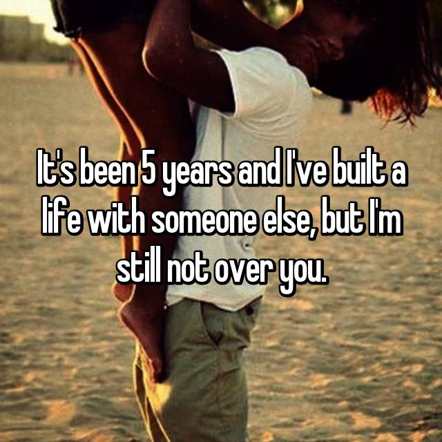 It's been 5 years and I've built a life with someone else, but I'm still not over you.
