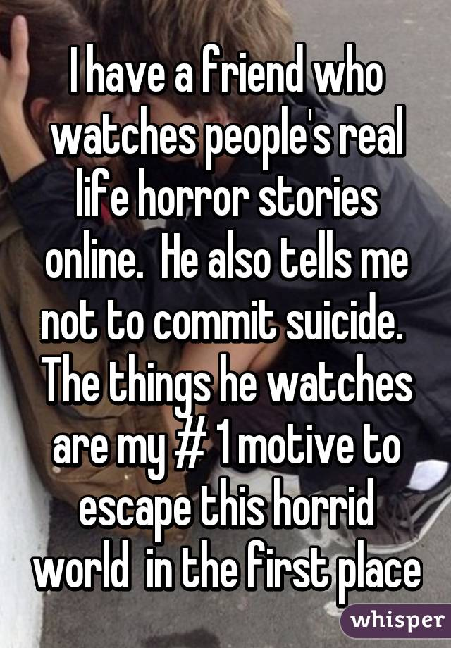 I have a friend who watches people's real life horror