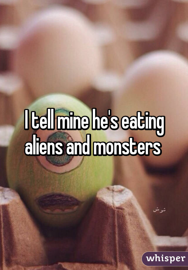 I tell mine he's eating aliens and monsters