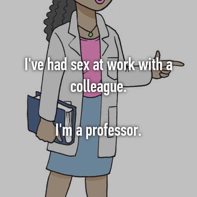 I've had sex at work with a colleague.  I'm a professor.